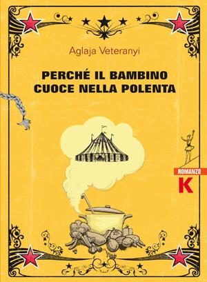 Perché il bambino cuoce nella polenta, Aglaja Veteranyi, Keller editore, 2019