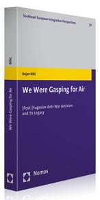 We Were Gasping for Air: [Post-]Yugoslav Anti-War Activism and Its Legacy, by Bojan Bilic (Baden-Baden: Nomos Verlagsgesellschaft | Southeast European Integration Perspectives, vol. 8, 2012), 224 pp.